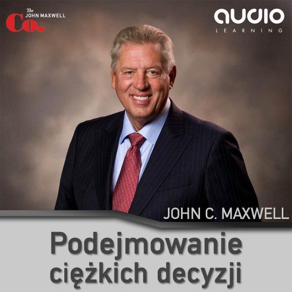 John C. Maxwell: Podejmowanie ciężkich decyzji - okładka